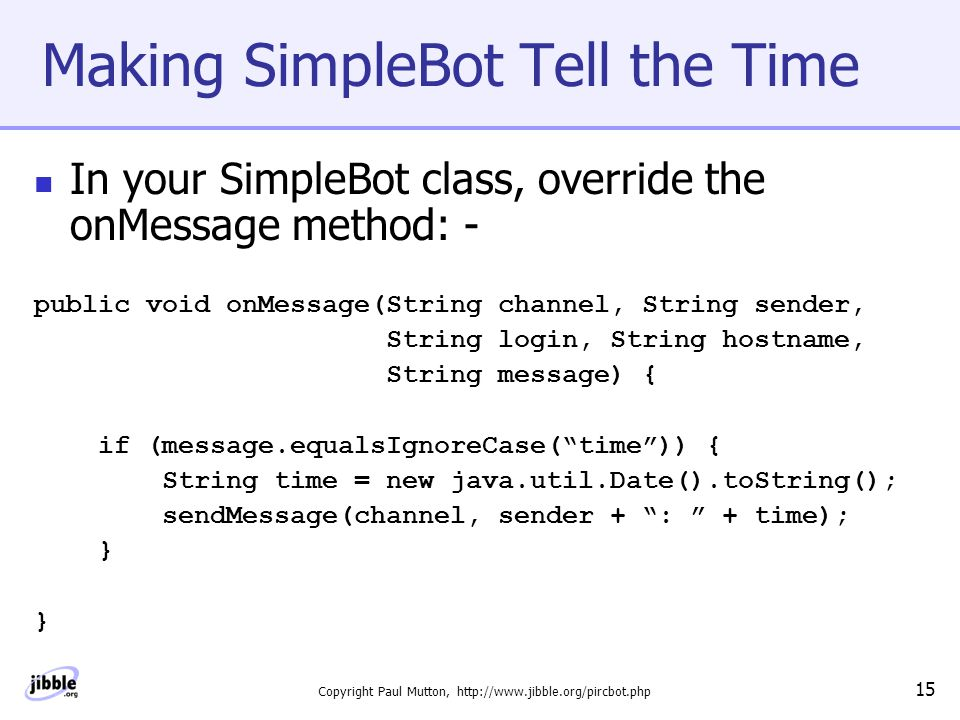 Copyright Paul Mutton, http://www.jibble.org/pircbot.php 15 Making SimpleBot Tell the Time In your SimpleBot class, override the onMessage method: - public void onMessage(String channel, String sender, String login, String hostname, String message) { if (message.equalsIgnoreCase( time )) { String time = new java.util.Date().toString(); sendMessage(channel, sender + : + time); } }