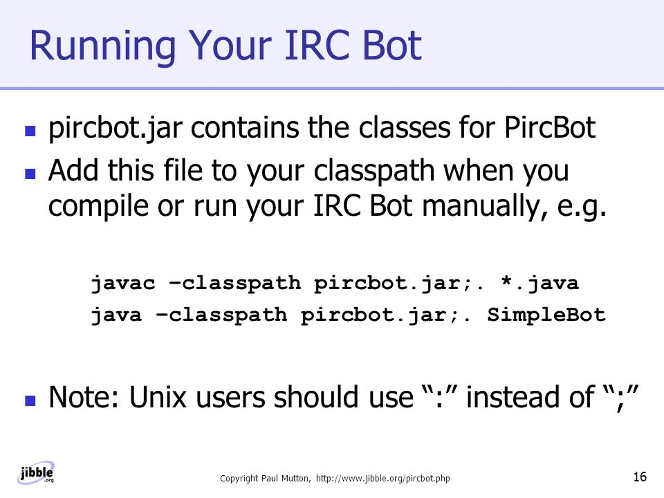 Copyright Paul Mutton, http://www.jibble.org/pircbot.php 16 Running Your IRC Bot pircbot.jar contains the classes for PircBot Add this file to your classpath when you compile or run your IRC Bot manually, e.g.