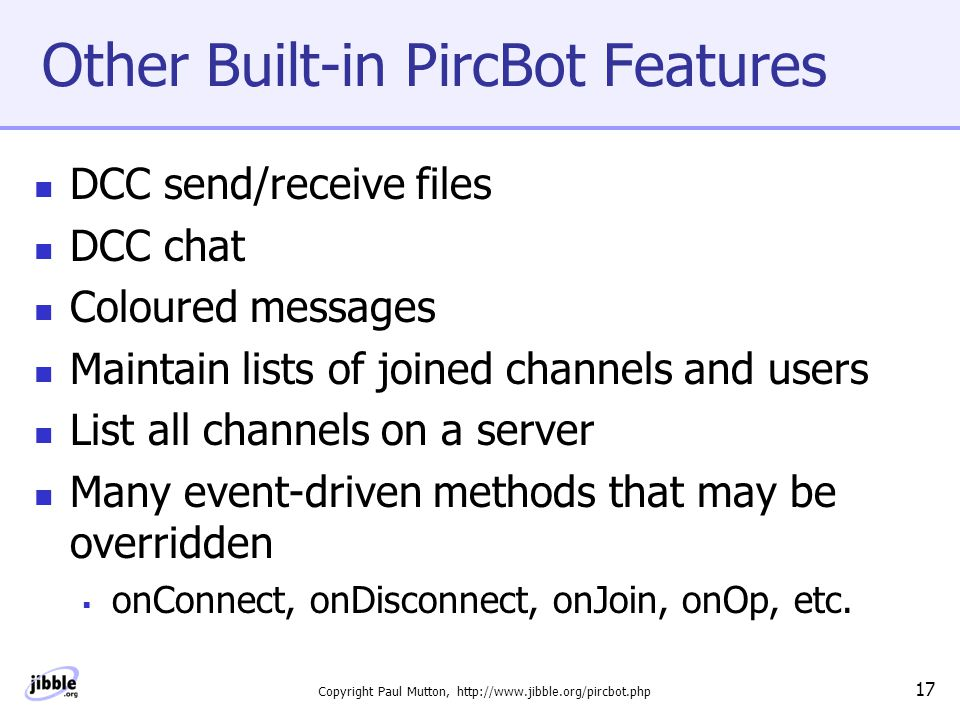 Copyright Paul Mutton, http://www.jibble.org/pircbot.php 17 Other Built-in PircBot Features DCC send/receive files DCC chat Coloured messages Maintain lists of joined channels and users List all channels on a server Many event-driven methods that may be overridden  onConnect, onDisconnect, onJoin, onOp, etc.