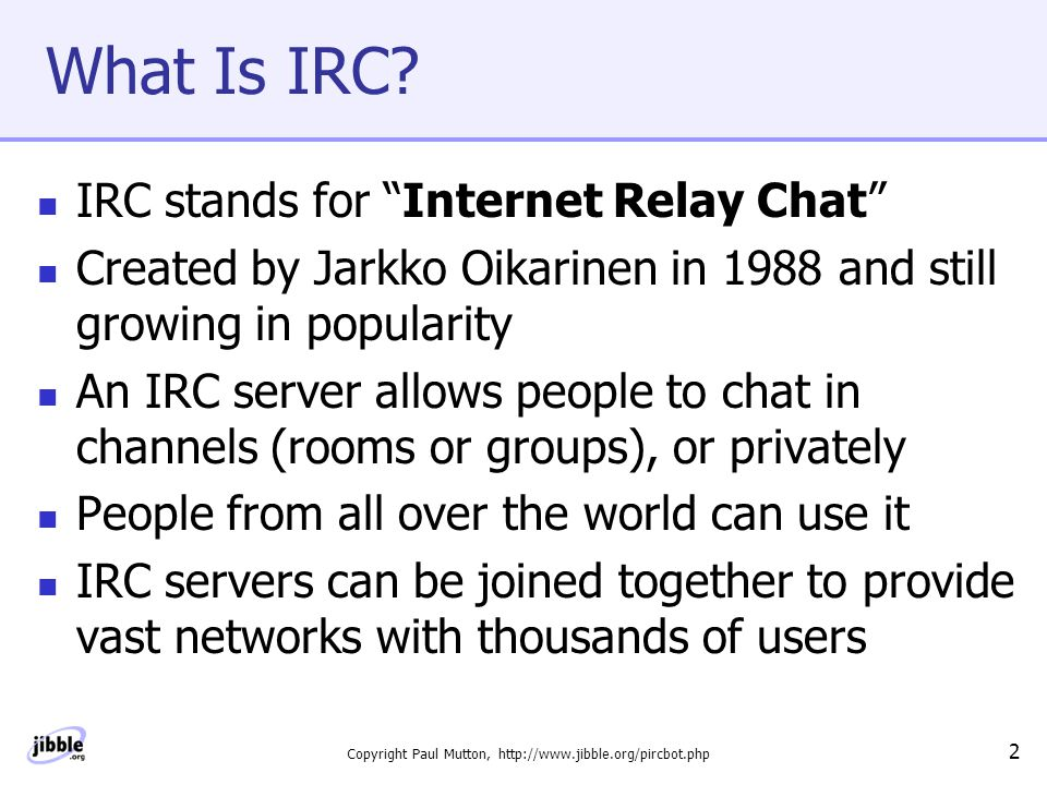 Copyright Paul Mutton, http://www.jibble.org/pircbot.php 3 Using IRC A user runs a client program to connect to the IRC server The client program allows you to send and receive messages to and from other users Some popular IRC clients are: -  mIRC  BitchX  xchat