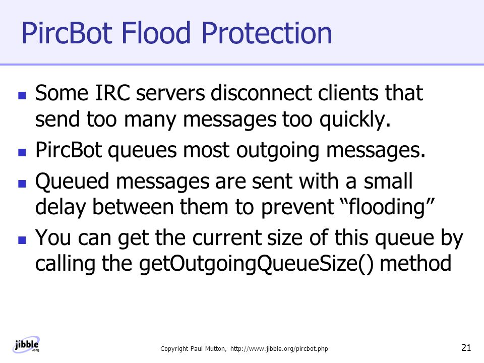 Copyright Paul Mutton, http://www.jibble.org/pircbot.php 21 PircBot Flood Protection Some IRC servers disconnect clients that send too many messages too quickly.