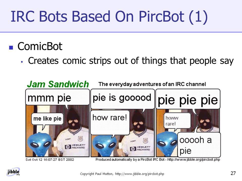 Copyright Paul Mutton, http://www.jibble.org/pircbot.php 27 IRC Bots Based On PircBot (1) ComicBot  Creates comic strips out of things that people say