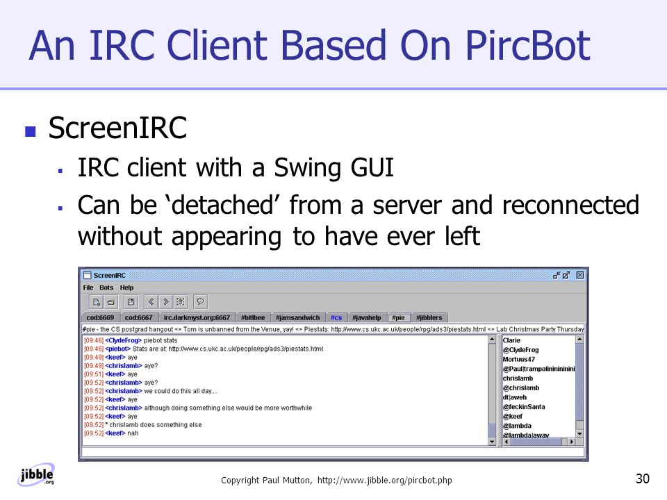 Copyright Paul Mutton, http://www.jibble.org/pircbot.php 30 An IRC Client Based On PircBot ScreenIRC  IRC client with a Swing GUI  Can be 'detached' from a server and reconnected without appearing to have ever left