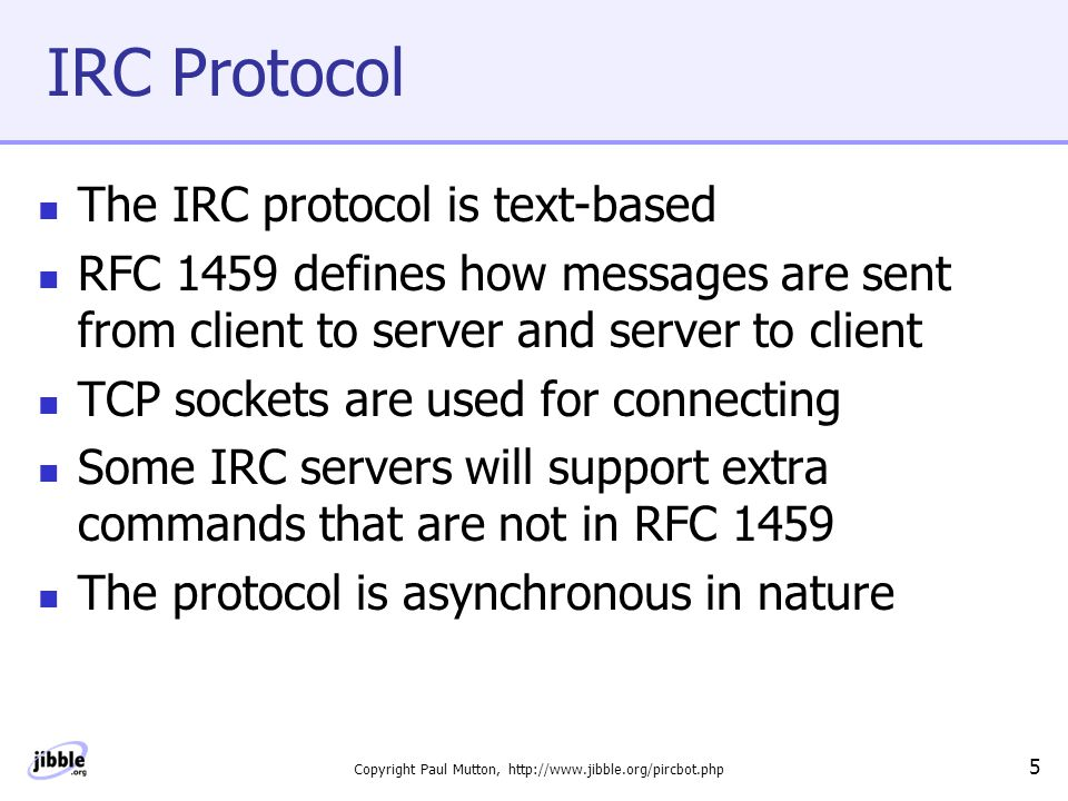 Copyright Paul Mutton, http://www.jibble.org/pircbot.php 6 What Is an IRC Bot.