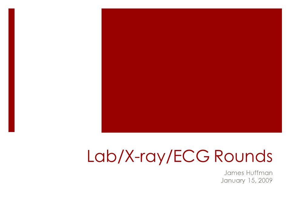 Lab/X-ray/ECG Rounds James Huffman January 15, 2009