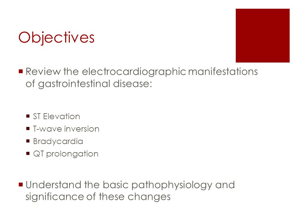 Objectives  Review the electrocardiographic manifestations of gastrointestinal disease:  ST Elevation  T-wave inversion  Bradycardia  QT prolongation  Understand the basic pathophysiology and significance of these changes