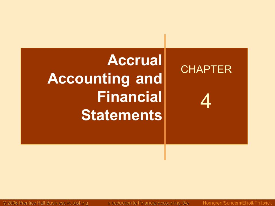 © 2006 Prentice Hall Business Publishing Introduction to Financial Accounting, 9/e © 2006 Prentice Hall Business Publishing Introduction to Financial Accounting, 9/e Horngren/Sundem/Elliott/Philbrick Accrual Accounting and Financial Statements CHAPTER 4