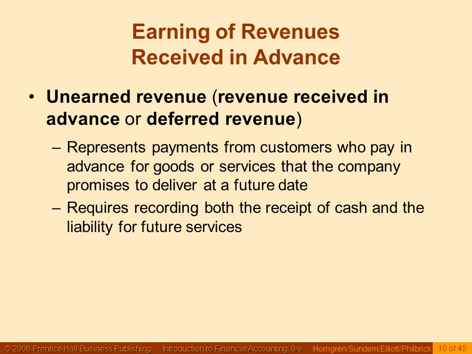 © 2006 Prentice Hall Business Publishing Introduction to Financial Accounting, 9/e © 2006 Prentice Hall Business Publishing Introduction to Financial Accounting, 9/e Horngren/Sundem/Elliott/Philbrick 10 of 45 Earning of Revenues Received in Advance Unearned revenue (revenue received in advance or deferred revenue) –Represents payments from customers who pay in advance for goods or services that the company promises to deliver at a future date –Requires recording both the receipt of cash and the liability for future services