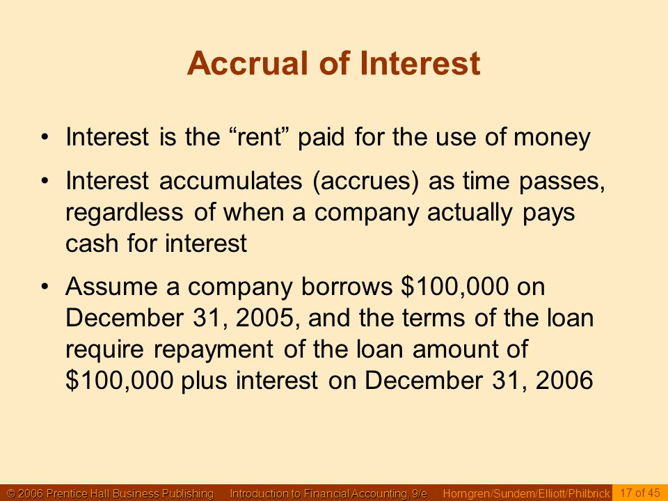 © 2006 Prentice Hall Business Publishing Introduction to Financial Accounting, 9/e © 2006 Prentice Hall Business Publishing Introduction to Financial Accounting, 9/e Horngren/Sundem/Elliott/Philbrick 17 of 45 Accrual of Interest Interest is the rent paid for the use of money Interest accumulates (accrues) as time passes, regardless of when a company actually pays cash for interest Assume a company borrows $100,000 on December 31, 2005, and the terms of the loan require repayment of the loan amount of $100,000 plus interest on December 31, 2006