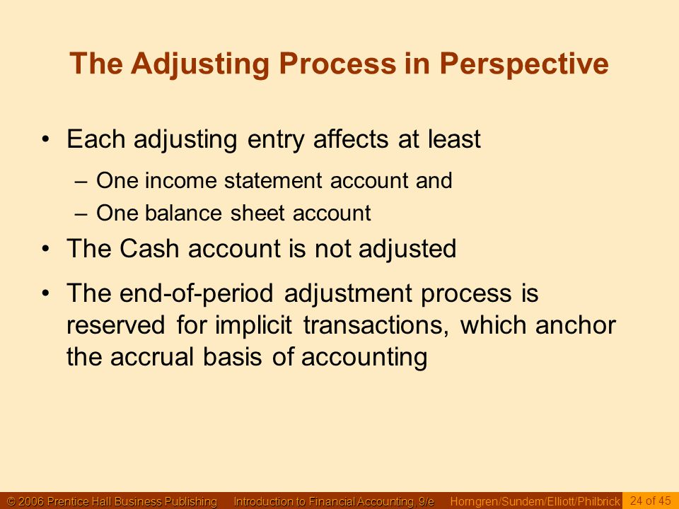 © 2006 Prentice Hall Business Publishing Introduction to Financial Accounting, 9/e © 2006 Prentice Hall Business Publishing Introduction to Financial Accounting, 9/e Horngren/Sundem/Elliott/Philbrick 24 of 45 The Adjusting Process in Perspective Each adjusting entry affects at least –One income statement account and –One balance sheet account The Cash account is not adjusted The end-of-period adjustment process is reserved for implicit transactions, which anchor the accrual basis of accounting