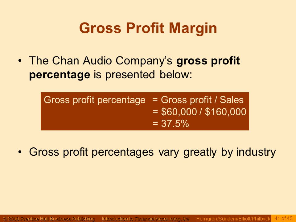 © 2006 Prentice Hall Business Publishing Introduction to Financial Accounting, 9/e © 2006 Prentice Hall Business Publishing Introduction to Financial Accounting, 9/e Horngren/Sundem/Elliott/Philbrick 41 of 45 Gross Profit Margin The Chan Audio Company's gross profit percentage is presented below: Gross profit percentages vary greatly by industry Gross profit percentage = Gross profit / Sales = $60,000 / $160,000 = 37.5%