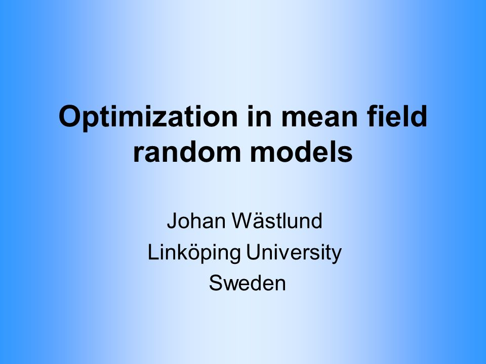 Optimization in mean field random models Johan Wästlund Linköping University Sweden