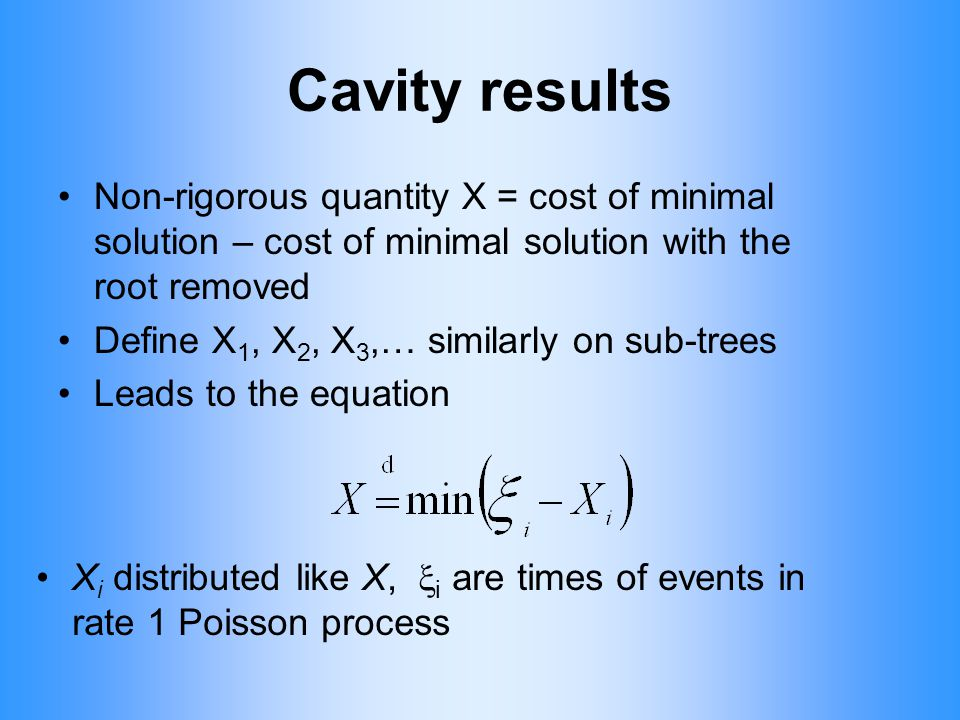 Cavity results Non-rigorous quantity X = cost of minimal solution – cost of minimal solution with the root removed Define X 1, X 2, X 3,… similarly on