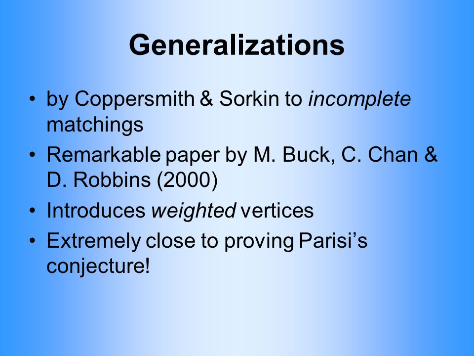 Generalizations by Coppersmith & Sorkin to incomplete matchings Remarkable paper by M. Buck, C. Chan & D. Robbins (2000) Introduces weighted vertices