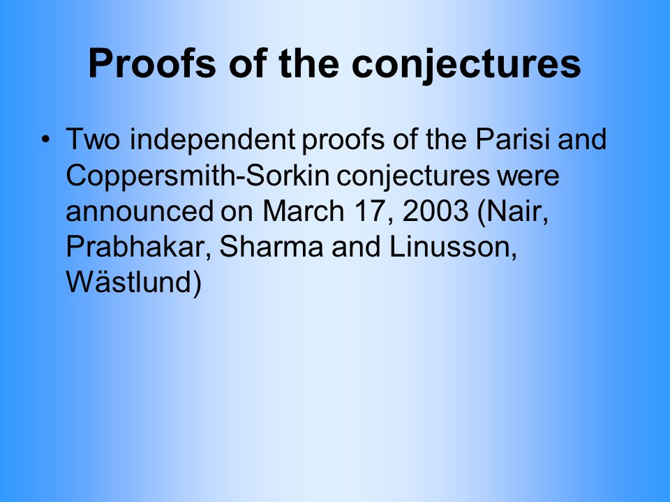 Proofs of the conjectures Two independent proofs of the Parisi and Coppersmith-Sorkin conjectures were announced on March 17, 2003 (Nair, Prabhakar, S
