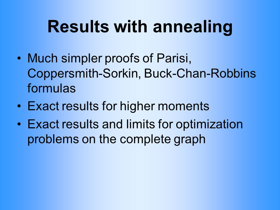 Results with annealing Much simpler proofs of Parisi, Coppersmith-Sorkin, Buck-Chan-Robbins formulas Exact results for higher moments Exact results an