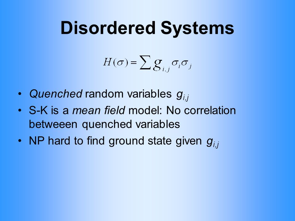 Disordered Systems Quenched random variables g i,j S-K is a mean field model: No correlation betweeen quenched variables NP hard to find ground state