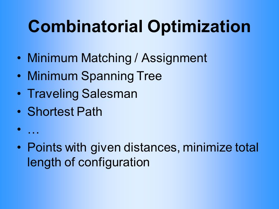 Combinatorial Optimization Minimum Matching / Assignment Minimum Spanning Tree Traveling Salesman Shortest Path … Points with given distances, minimiz