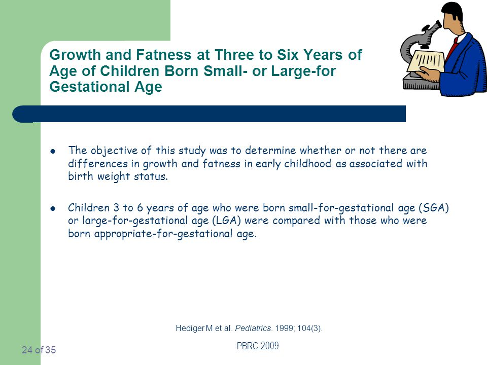 PBRC 2009 24 of 35 Growth and Fatness at Three to Six Years of Age of Children Born Small- or Large-for Gestational Age The objective of this study was to determine whether or not there are differences in growth and fatness in early childhood as associated with birth weight status.