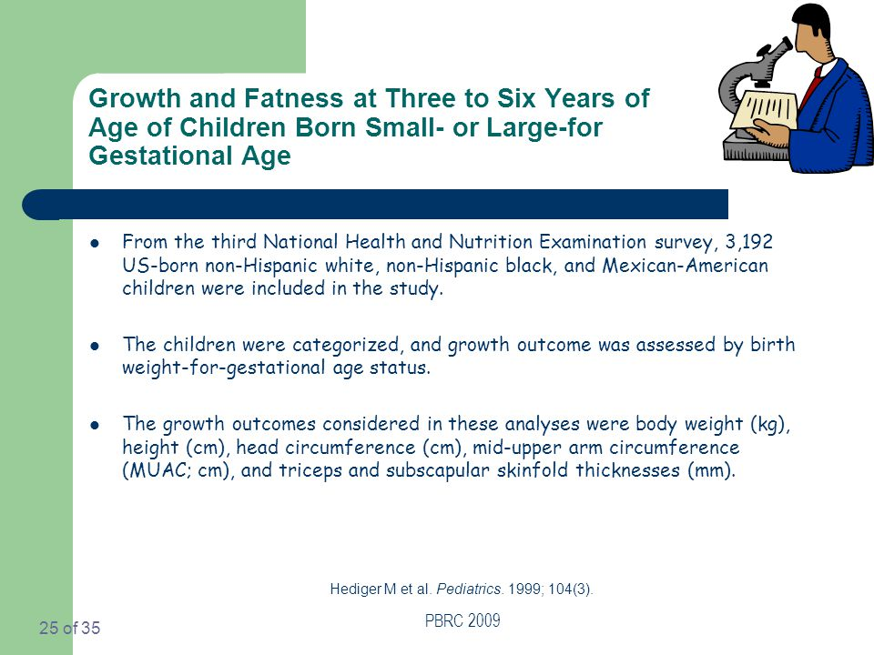 PBRC 2009 25 of 35 Growth and Fatness at Three to Six Years of Age of Children Born Small- or Large-for Gestational Age From the third National Health and Nutrition Examination survey, 3,192 US-born non-Hispanic white, non-Hispanic black, and Mexican-American children were included in the study.