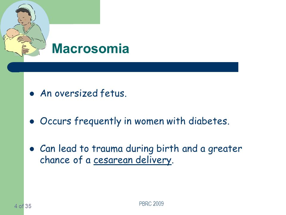 PBRC 2009 4 of 35 Macrosomia An oversized fetus. Occurs frequently in women with diabetes.