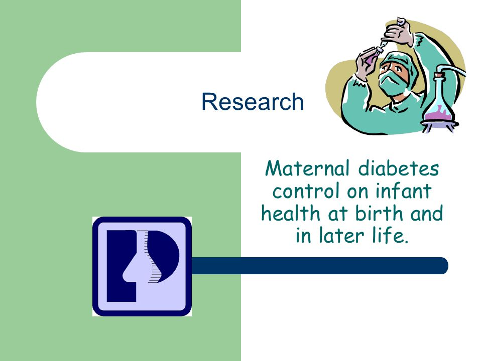 Research Maternal diabetes control on infant health at birth and in later life.