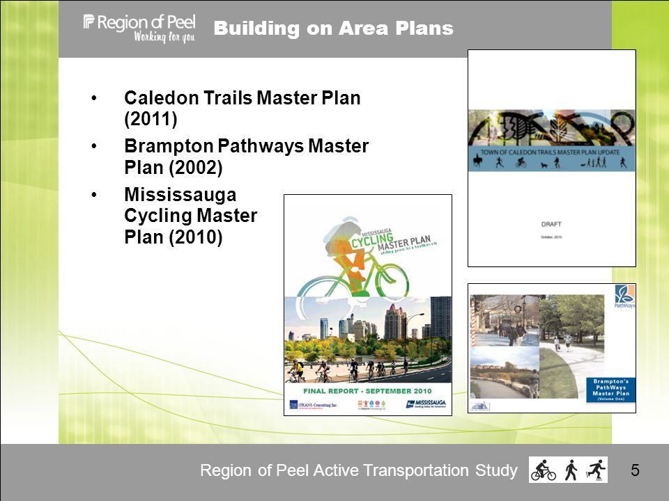 Region of Peel Active Transportation Study5 Building on Area Plans Caledon Trails Master Plan (2011) Brampton Pathways Master Plan (2002) Mississauga Cycling Master Plan (2010)