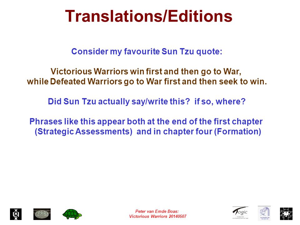 Peter van Emde Boas: Victorious Warriors 20140507 Translations/Editions Consider my favourite Sun Tzu quote: Victorious Warriors win first and then go to War, while Defeated Warriors go to War first and then seek to win.