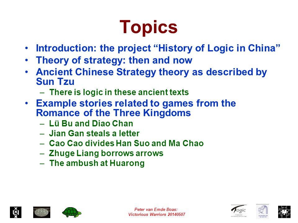 Peter van Emde Boas: Victorious Warriors 20140507 Topics Introduction: the project History of Logic in China Theory of strategy: then and now Ancient Chinese Strategy theory as described by Sun Tzu –There is logic in these ancient texts Example stories related to games from the Romance of the Three Kingdoms –Lü Bu and Diao Chan –Jian Gan steals a letter –Cao Cao divides Han Suo and Ma Chao –Zhuge Liang borrows arrows –The ambush at Huarong