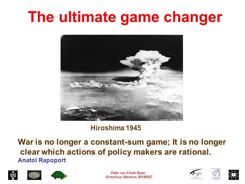 Peter van Emde Boas: Victorious Warriors 20140507 Hiroshima 1945 War is no longer a constant-sum game; It is no longer clear which actions of policy makers are rational.