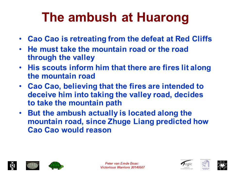 Peter van Emde Boas: Victorious Warriors 20140507 The ambush at Huarong Cao Cao is retreating from the defeat at Red Cliffs He must take the mountain road or the road through the valley His scouts inform him that there are fires lit along the mountain road Cao Cao, believing that the fires are intended to deceive him into taking the valley road, decides to take the mountain path But the ambush actually is located along the mountain road, since Zhuge Liang predicted how Cao Cao would reason
