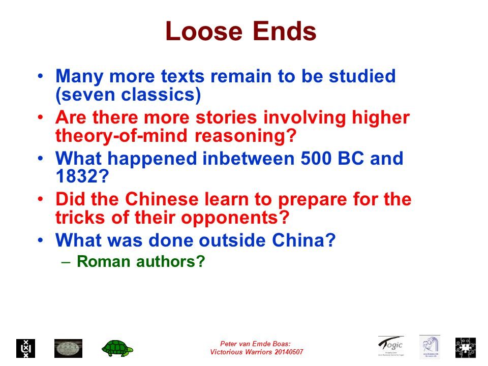 Peter van Emde Boas: Victorious Warriors 20140507 Loose Ends Many more texts remain to be studied (seven classics) Are there more stories involving higher theory-of-mind reasoning.
