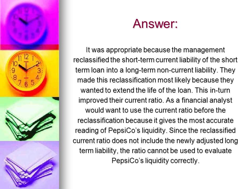 Answer: It was appropriate because the management reclassified the short-term current liability of the short term loan into a long-term non-current liability.
