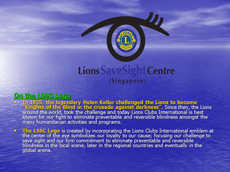 Lions SaveSight Centre (Singapore) YEAR 2011 GOALS For Year 2011, let us together focus on the road ahead with Top Priority to secure and complete the MOH-IPC application approval processes Top Priority to secure and complete the MOH-IPC application approval processes to be led by Lion Charity Wai, Lion Kang Oyo Cheow, PDG Han Thien Fong & 1VDG Singa Retnam to be led by Lion Charity Wai, Lion Kang Oyo Cheow, PDG Han Thien Fong & 1VDG Singa Retnam A Next Priority is to organize fundraising projects: A Next Priority is to organize fundraising projects: –A Fund Raising Project to be led by Lion Dora Chan & PDG Charlie Chan to be led by Lion Dora Chan & PDG Charlie Chan –Another Musical Concert or Film Premiere to be led by Lion Raymond Tan, Lion Leslie Yong, PDG Henry Tan & 2VDG Irene Tan to be led by Lion Raymond Tan, Lion Leslie Yong, PDG Henry Tan & 2VDG Irene Tan –A further Walkathon or Golf to be led by Lion Peter Lim, Lion Lim Sin Tat, Lion Peter Chua, Lion Robert Liew, Lion John Lim, to be led by Lion Peter Lim, Lion Lim Sin Tat, Lion Peter Chua, Lion Robert Liew, Lion John Lim, Lion Richard See, Lion Donna Ng & Lion Seet Hwee Hong Lion Richard See, Lion Donna Ng & Lion Seet Hwee Hong Lions World Sight Day 2011 cum Annual Lecture Lions World Sight Day 2011 cum Annual Lecture to be led by Lion Peter Heng, Lion Simon Goh, Lion Sharon Yip, Lion Grace Sim, Lion Tan Ai Hoa, to be led by Lion Peter Heng, Lion Simon Goh, Lion Sharon Yip, Lion Grace Sim, Lion Tan Ai Hoa, Lion Lely Chin & Mdm Ho Shin Hiong Lion Lely Chin & Mdm Ho Shin Hiong