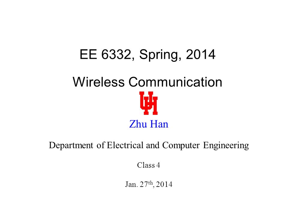 EE 6332, Spring, 2014 Wireless Communication Zhu Han Department of Electrical and Computer Engineering Class 4 Jan.