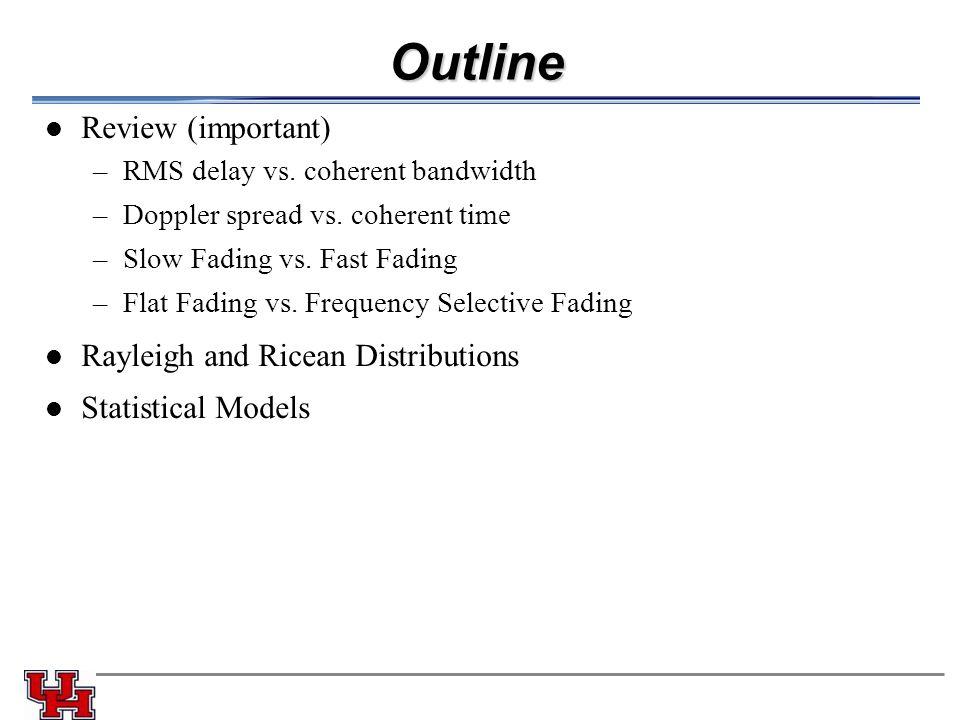 Outline Review (important) –RMS delay vs. coherent bandwidth –Doppler spread vs.
