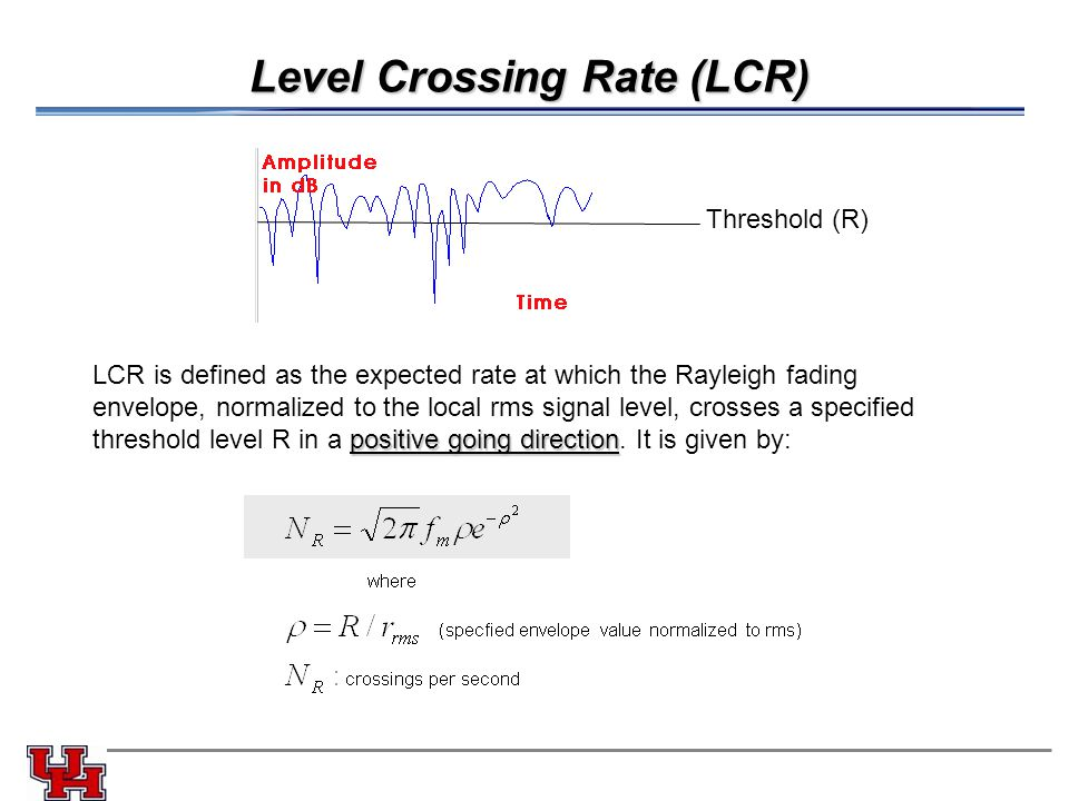 Level Crossing Rate (LCR) Threshold (R) LCR is defined as the expected rate at which the Rayleigh fading envelope, normalized to the local rms signal level, crosses a specified positive going direction threshold level R in a positive going direction.