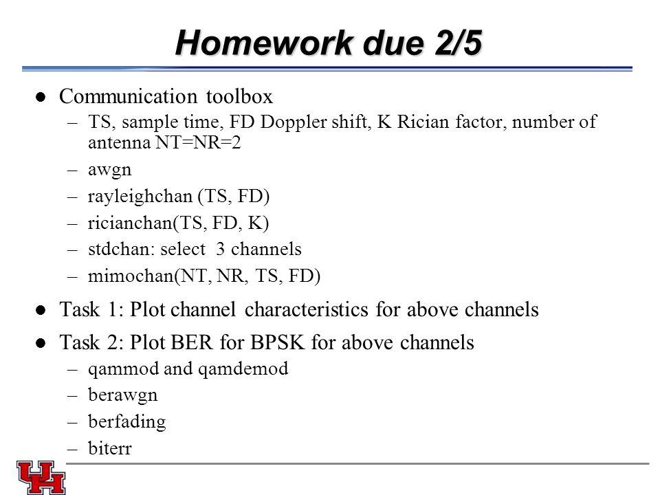 Homework due 2/5 Communication toolbox –TS, sample time, FD Doppler shift, K Rician factor, number of antenna NT=NR=2 –awgn –rayleighchan (TS, FD) –ricianchan(TS, FD, K) –stdchan: select 3 channels –mimochan(NT, NR, TS, FD) Task 1: Plot channel characteristics for above channels Task 2: Plot BER for BPSK for above channels –qammod and qamdemod –berawgn –berfading –biterr