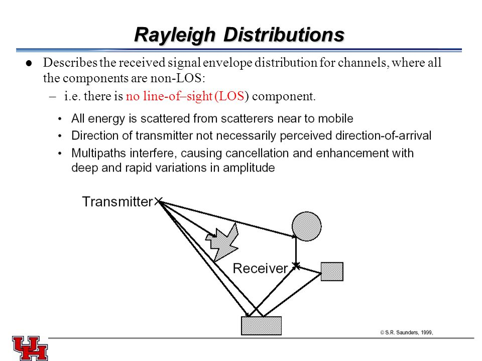 Rayleigh Distributions Describes the received signal envelope distribution for channels, where all the components are non-LOS: –i.e.