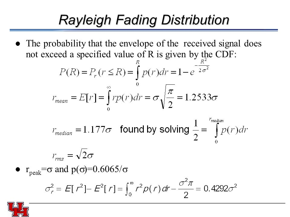 Rayleigh Fading Distribution The probability that the envelope of the received signal does not exceed a specified value of R is given by the CDF: r peak =  and p(  )=0.6065/ 