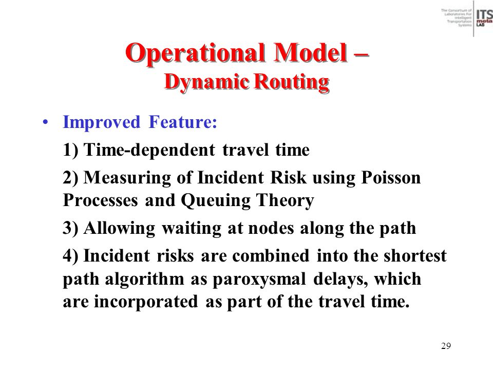 29 Operational Model – Dynamic Routing Improved Feature: 1) Time-dependent travel time 2) Measuring of Incident Risk using Poisson Processes and Queui