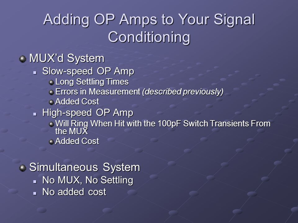 Adding OP Amps to Your Signal Conditioning MUX'd System Slow-speed OP Amp Slow-speed OP Amp Long Settling Times Errors in Measurement (described previously) Added Cost High-speed OP Amp High-speed OP Amp Will Ring When Hit with the 100pF Switch Transients From the MUX Added Cost Simultaneous System No MUX, No Settling No MUX, No Settling No added cost No added cost