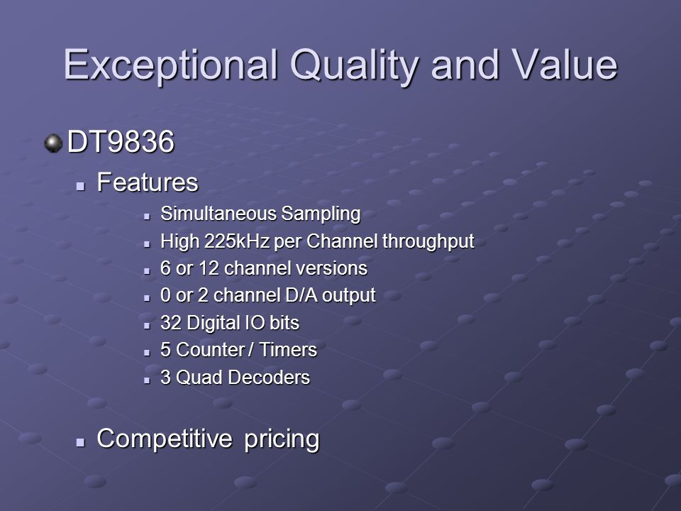 Exceptional Quality and Value DT9836 Features Features Simultaneous Sampling Simultaneous Sampling High 225kHz per Channel throughput High 225kHz per Channel throughput 6 or 12 channel versions 6 or 12 channel versions 0 or 2 channel D/A output 0 or 2 channel D/A output 32 Digital IO bits 32 Digital IO bits 5 Counter / Timers 5 Counter / Timers 3 Quad Decoders 3 Quad Decoders Competitive pricing Competitive pricing
