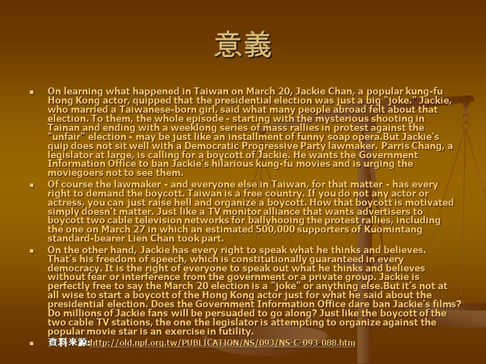 意義 On learning what happened in Taiwan on March 20, Jackie Chan, a popular kung-fu Hong Kong actor, quipped that the presidential election was just a big joke. Jackie, who married a Taiwanese-born girl, said what many people abroad felt about that election.