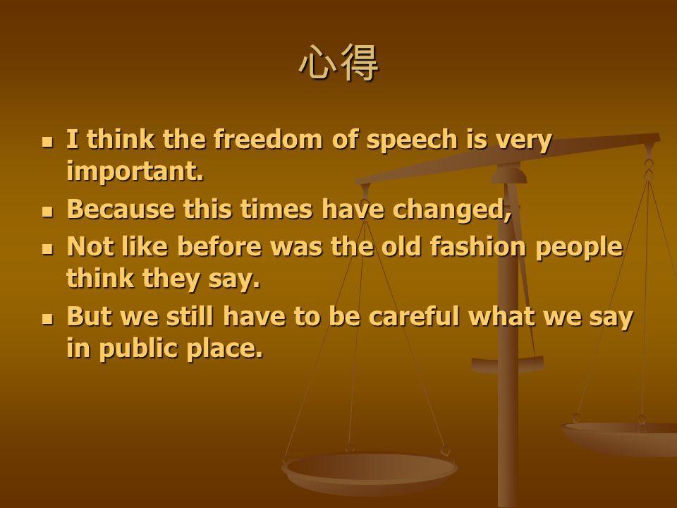 心得 I think the freedom of speech is very important. I think the freedom of speech is very important. Because this times have changed, Because this tim