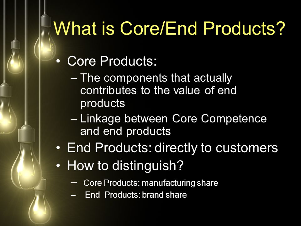 What is Core/End Products? Core Products: –The components that actually contributes to the value of end products –Linkage between Core Competence and