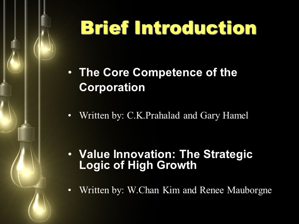 Brief Introduction The Core Competence of the Corporation Written by: C.K.Prahalad and Gary Hamel Value Innovation: The Strategic Logic of High Growth