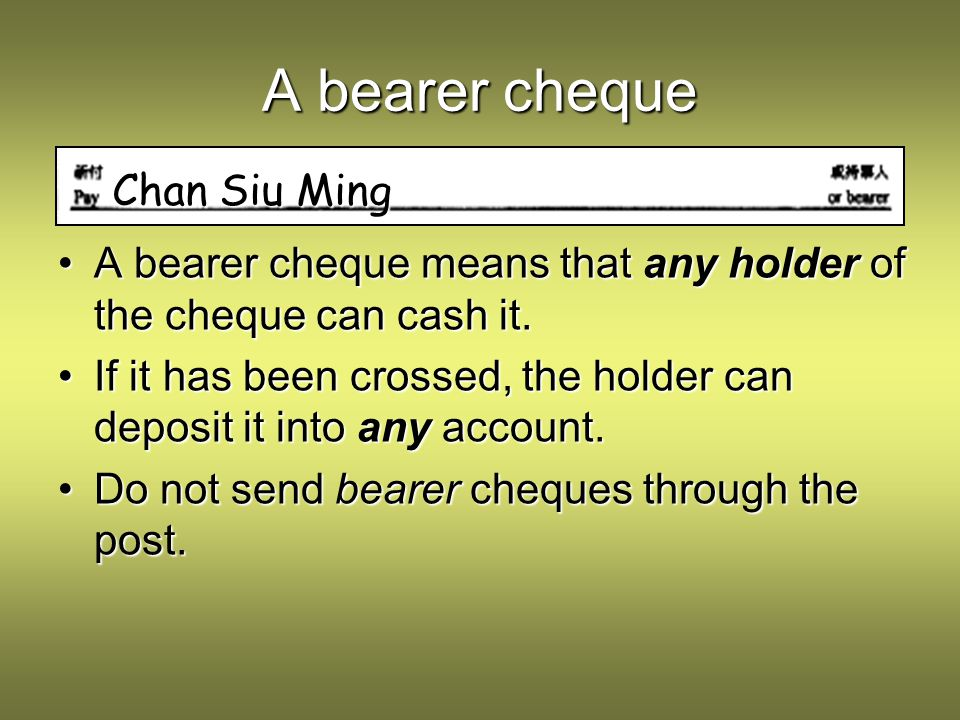 An order cheque By striking out or bearer the cheque becomes an order cheque, which means that only the named person can cash it or endorse it.By striking out or bearer the cheque becomes an order cheque, which means that only the named person can cash it or endorse it.