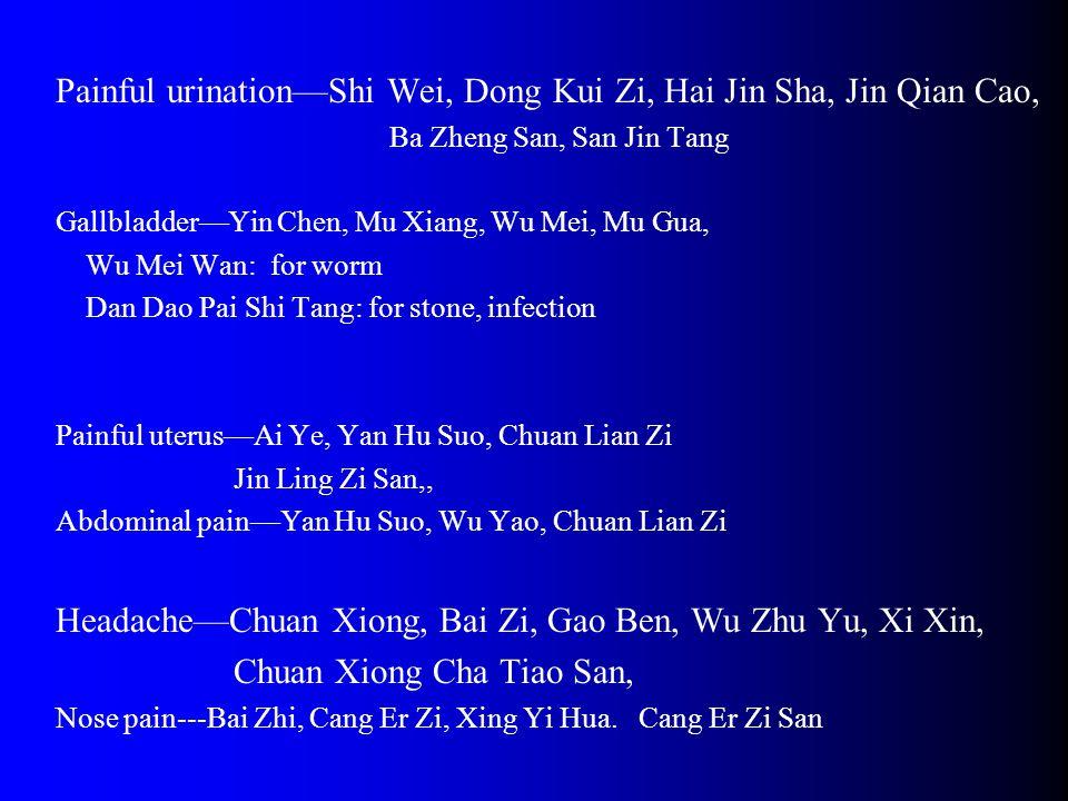 Painful urination—Shi Wei, Dong Kui Zi, Hai Jin Sha, Jin Qian Cao, Ba Zheng San, San Jin Tang Gallbladder—Yin Chen, Mu Xiang, Wu Mei, Mu Gua, Wu Mei Wan: for worm Dan Dao Pai Shi Tang: for stone, infection Painful uterus—Ai Ye, Yan Hu Suo, Chuan Lian Zi Jin Ling Zi San,, Abdominal pain—Yan Hu Suo, Wu Yao, Chuan Lian Zi Headache—Chuan Xiong, Bai Zi, Gao Ben, Wu Zhu Yu, Xi Xin, Chuan Xiong Cha Tiao San, Nose pain---Bai Zhi, Cang Er Zi, Xing Yi Hua.