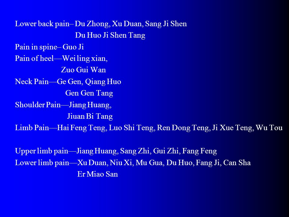 Lower back pain– Du Zhong, Xu Duan, Sang Ji Shen Du Huo Ji Shen Tang Pain in spine– Guo Ji Pain of heel—Wei ling xian, Zuo Gui Wan Neck Pain—Ge Gen, Qiang Huo Gen Gen Tang Shoulder Pain—Jiang Huang, Jiuan Bi Tang Limb Pain—Hai Feng Teng, Luo Shi Teng, Ren Dong Teng, Ji Xue Teng, Wu Tou Upper limb pain—Jiang Huang, Sang Zhi, Gui Zhi, Fang Feng Lower limb pain—Xu Duan, Niu Xi, Mu Gua, Du Huo, Fang Ji, Can Sha Er Miao San